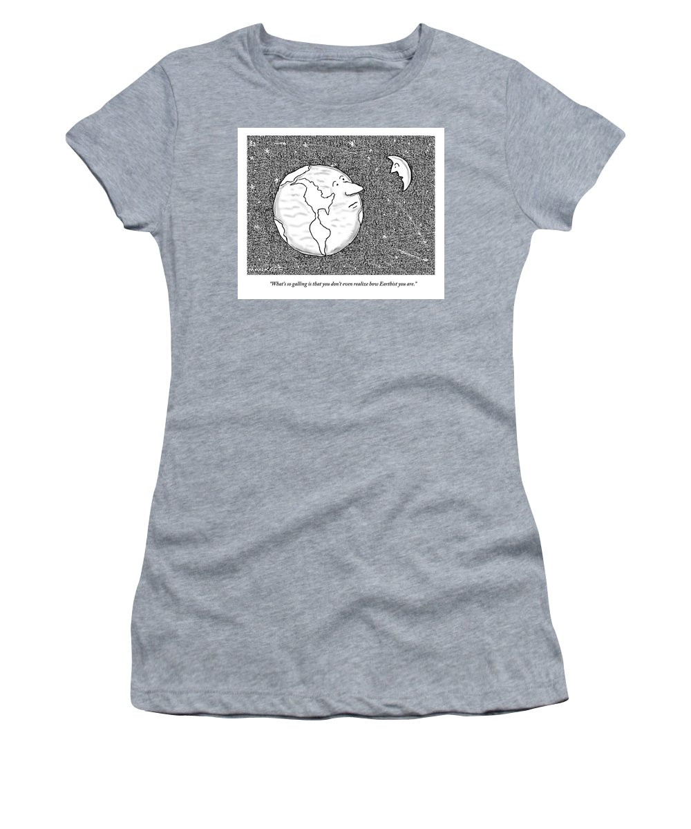 Earth Women's T-Shirt featuring the drawing The Moon Speaks To The Earth. What's So Galling by Robert Mankoff