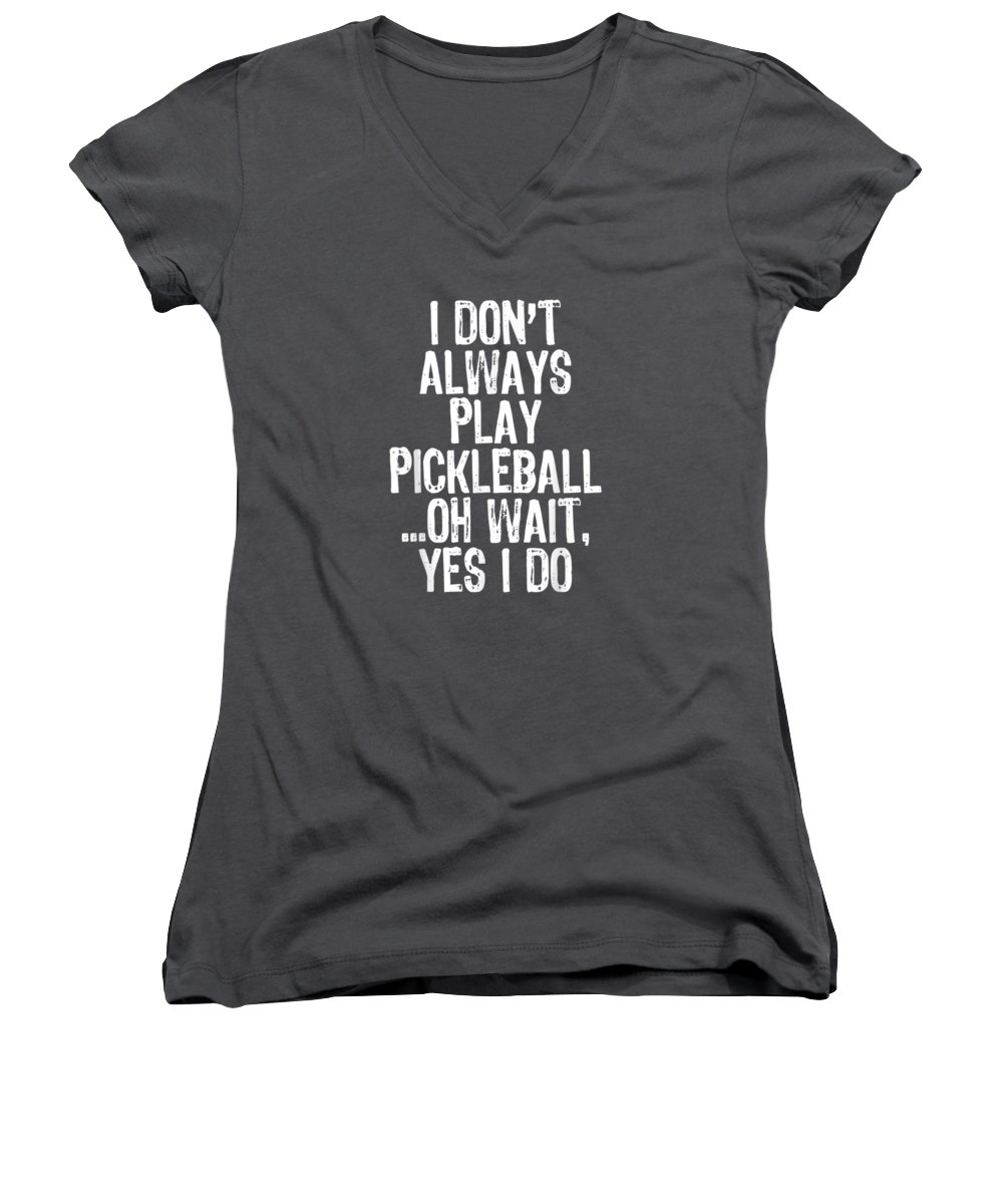 women's Shops Women's V-Neck featuring the digital art I Don't Always Play Pickleball Oh Wait Yes I Do Gift T-shirt by Unique Tees