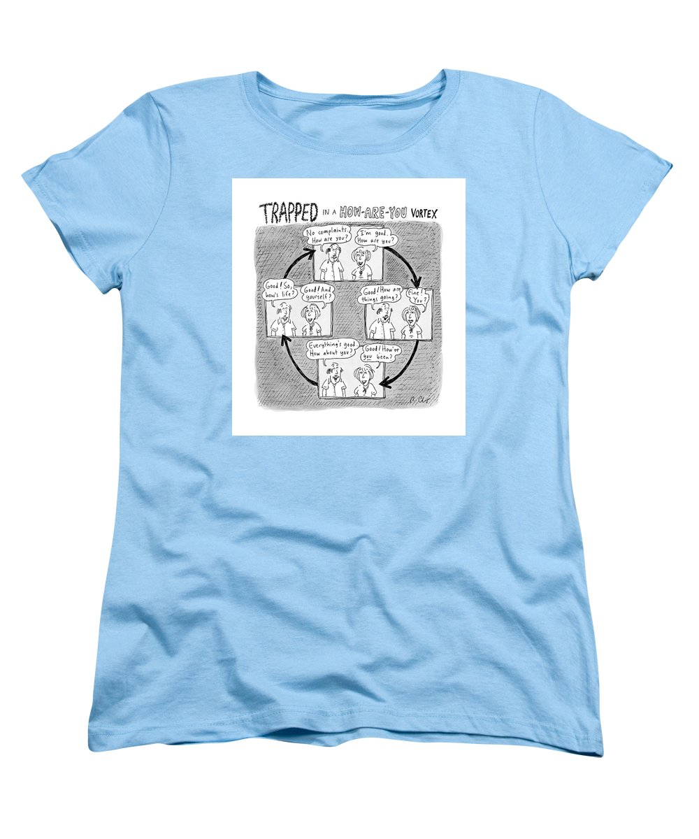 Captionless. Conversation Women's T-Shirt (Standard Cut) featuring the drawing Trapped In A How-are-you Vortex by Roz Chast