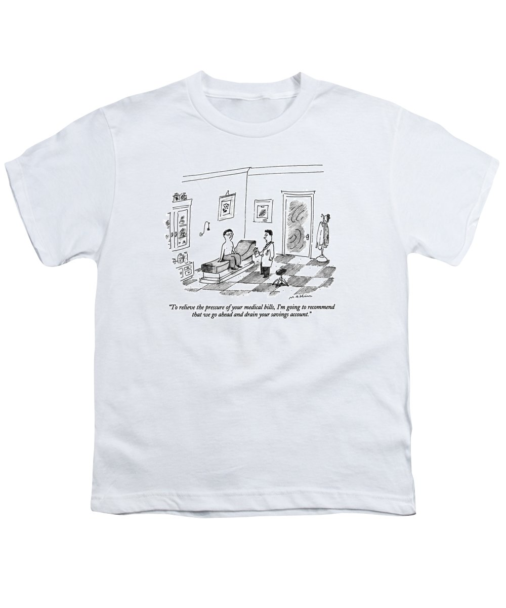 Doctor Says To Male Patient In An Examining Room.  Doctors Youth T-Shirt featuring the drawing To Relieve The Pressure Of Your Medical Bills by Michael Maslin
