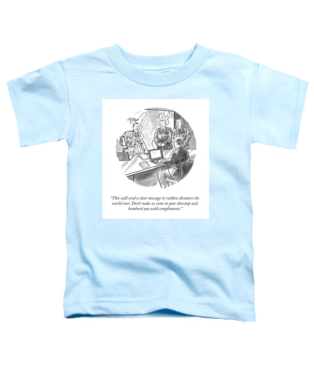 This Will Send A Clear Message To Ruthless Dictators The World Over. Don't Make Us Come To Your Doorstep And Bombard You With Compliments. Toddler T-Shirt featuring the drawing A Clear Message by Brendan Loper