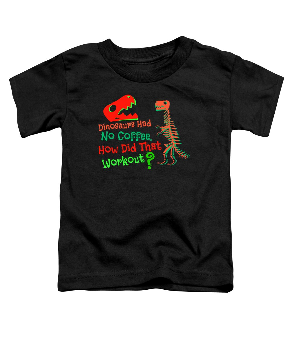 Coffee Toddler T-Shirt featuring the digital art Dinosaurs Had No Coffee How Did That Work Out by Kaylin Watchorn