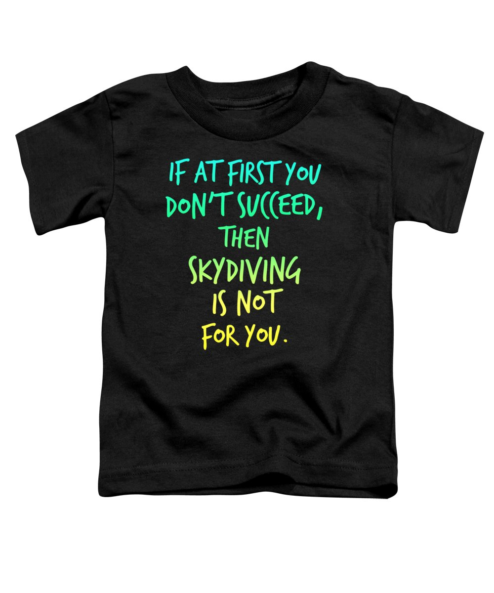 Funny Shirt Sayings Toddler T-Shirt featuring the digital art At First You Dont Succeed Skydiving Isnt For You by Kaylin Watchorn