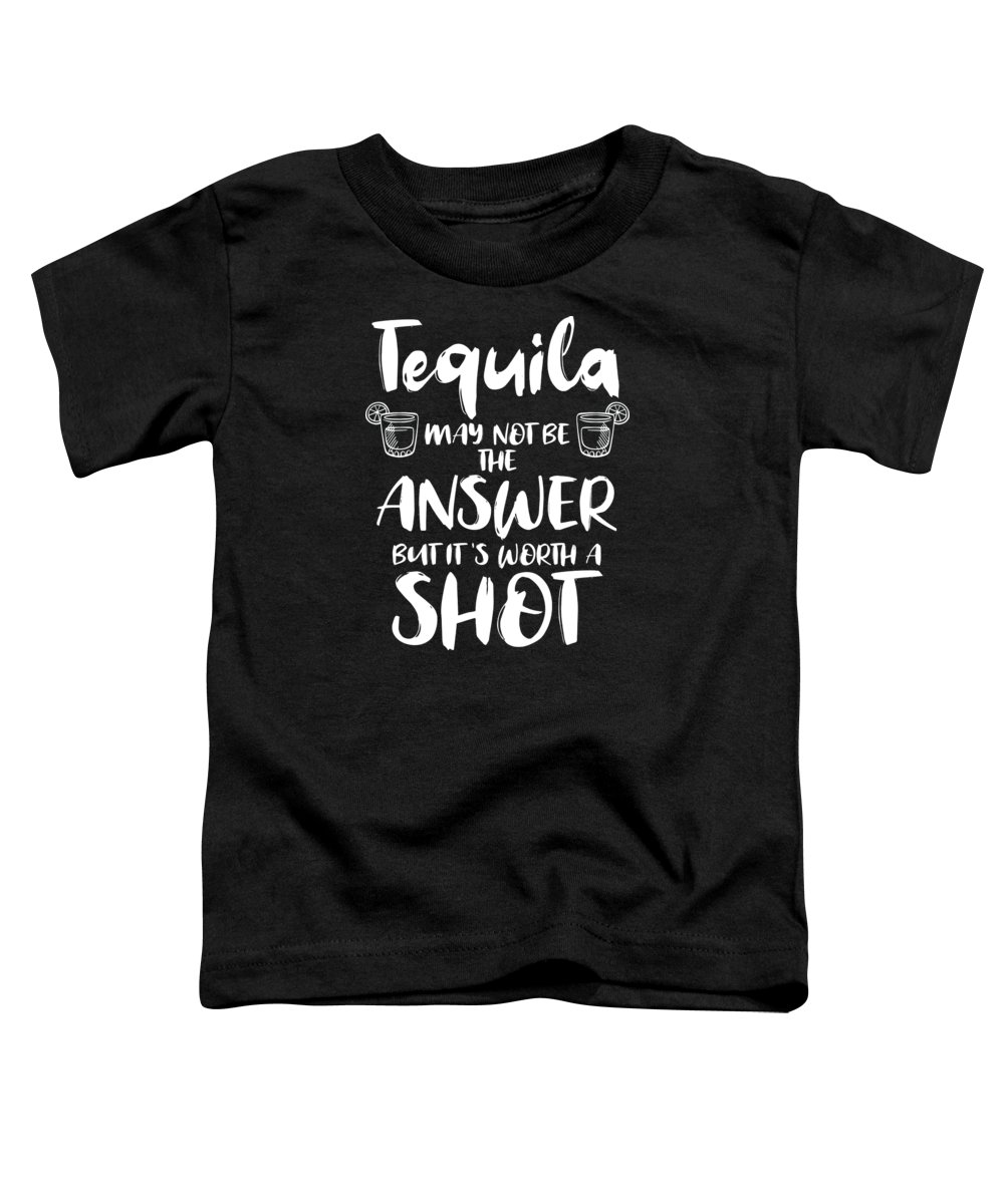 Tequila Toddler T-Shirt featuring the digital art Tequila May Not Be The Answer Worth The Shot Gift by Haselshirt