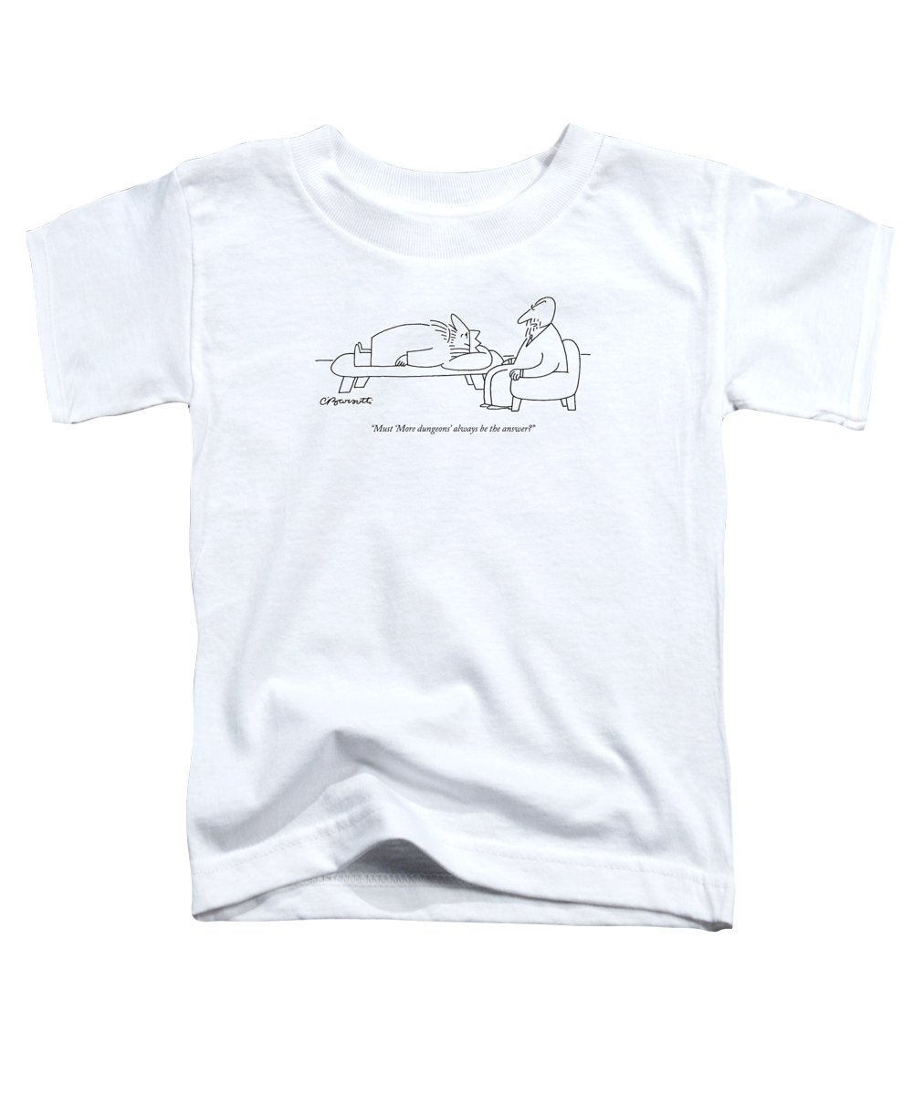 Royalty Problems Olden Days Politics Therapy  (therapist Talking To King Lying On Couch.) 121715 Cba Charles Barsotti Toddler T-Shirt featuring the drawing Must 'more Dungeons' Always Be The Answer? by Charles Barsotti
