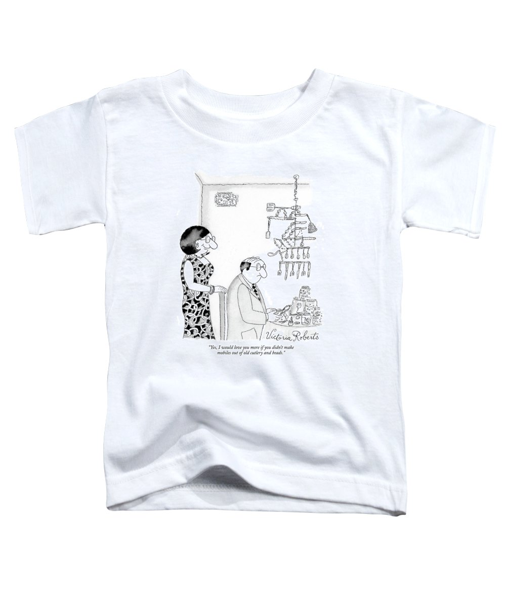 Hobbies Interiors Relationships Marriage Problems Crafts  (wife Speaking To Husband.) 121625 Vro Victoria Roberts Toddler T-Shirt featuring the drawing Yes, I Would Love You More If You Didn't Make by Victoria Roberts