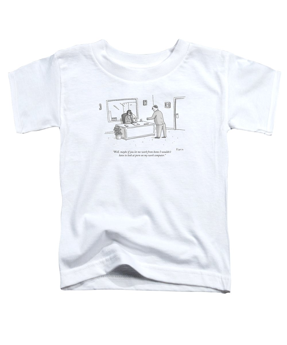 Work Toddler T-Shirt featuring the drawing Well, Maybe If You Let Me Work From Home by Zachary Kanin