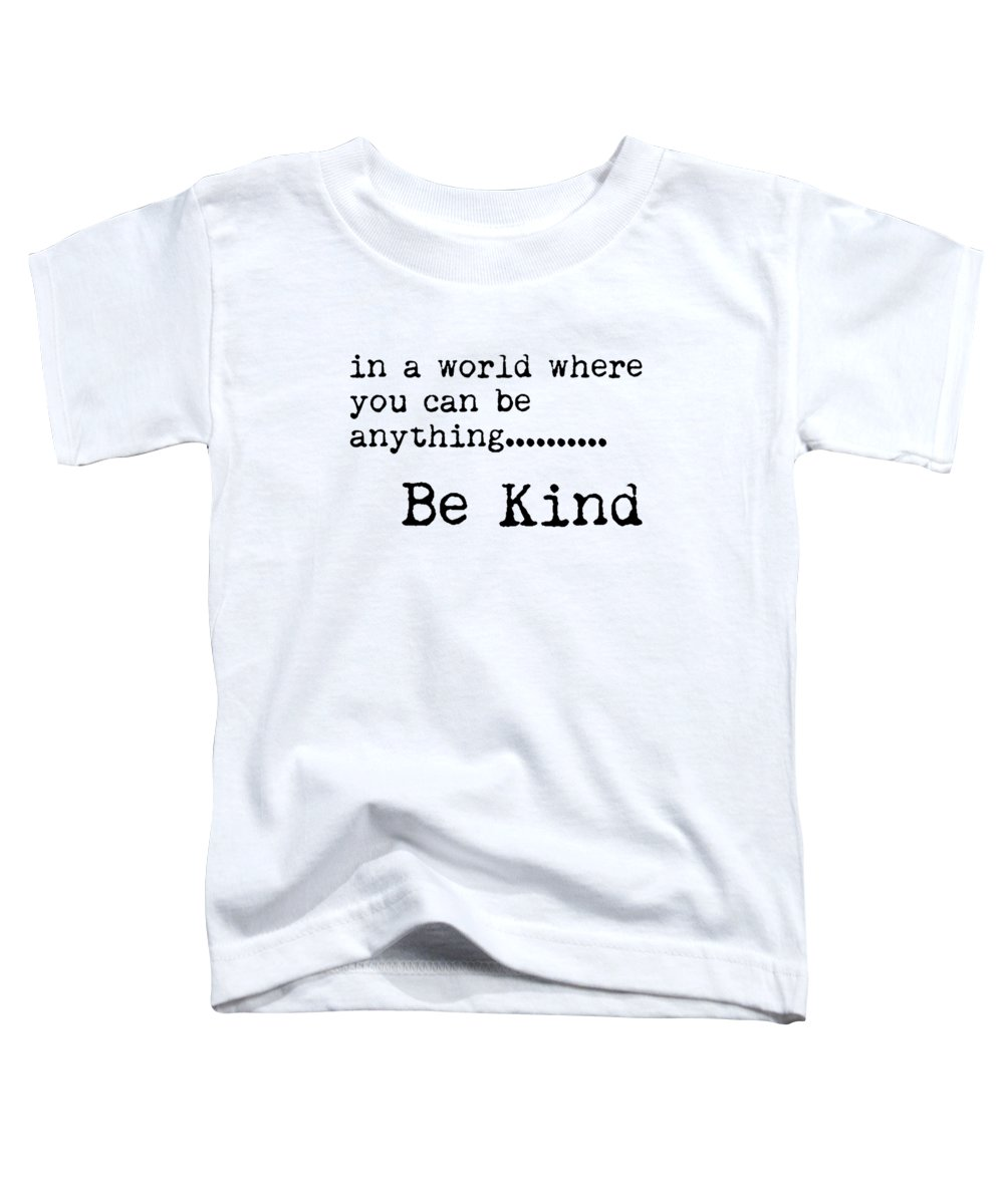 Be Kind Toddler T-Shirt featuring the mixed media In A World Where You Can Be Anything, Be Kind - Motivational Quote Print - Typography Poster by Studio Grafiikka