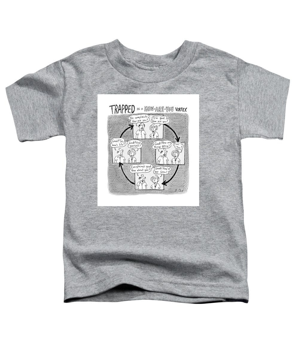 Captionless. Conversation Toddler T-Shirt featuring the drawing Trapped In A How-are-you Vortex by Roz Chast