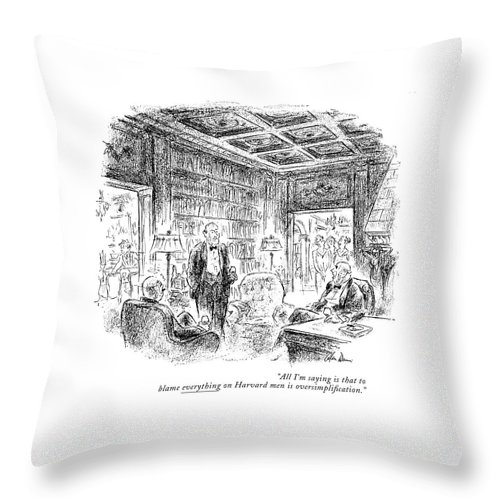 Group Of Men Having Brandy & Cigars After Dinner. Their Wives Are Entering The Room.  Conversation Men Collegiate Ivy League Yale Princeton University College Elite Rich Riches Wealth Wealthy Opulent Idle Pretentious Iwd Opulence Universities Colleges Artkey 67681 Throw Pillow featuring the drawing All I'm Saying Is That To Blame Everything by Alan Dunn