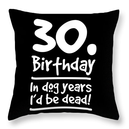 Birthday Throw Pillow featuring the digital art Dog Shirt 30 Birthday In Dog Years Id Be Dead Gift Tee by Haselshirt