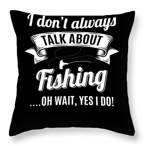 Fishing Throw Pillow featuring the digital art Dont Always Talk About Fishing Oh Wait Yes I Do by Orange Pieces