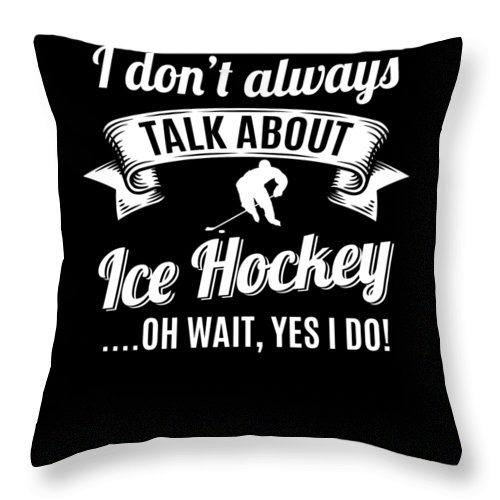 T-shirt Throw Pillow featuring the digital art Dont Always Talk About Ice Hockey Oh Wait Yes I Do by Orange Pieces