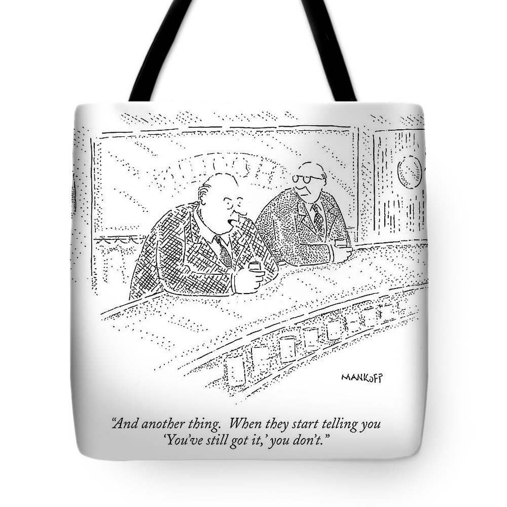 and Another Thing. When They Start Telling You 'you've Still Got It Tote Bag featuring the drawing And Another Thing. When They Start Telling by Robert Mankoff