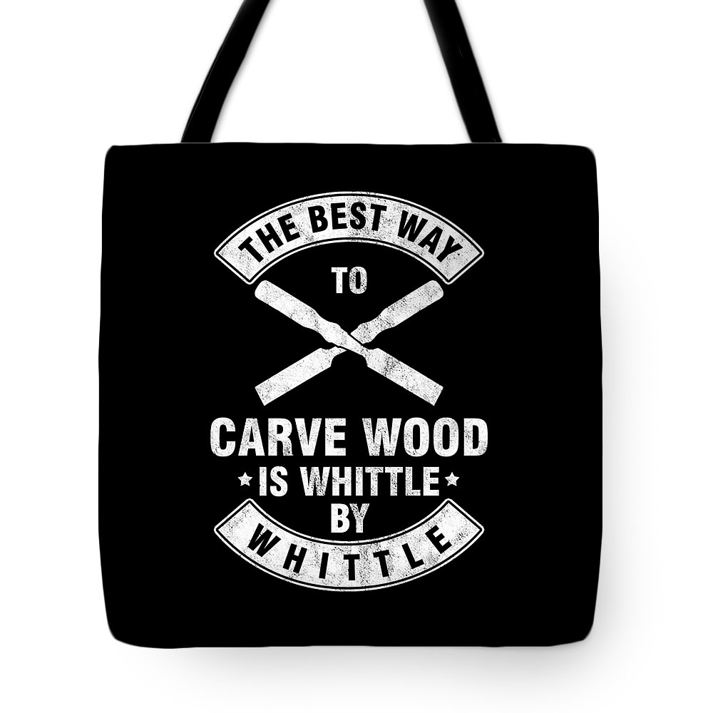 Wood Carving Tote Bag featuring the digital art The Best Way To Carve Wood Is Whittle Wood Carver Woodcraft Wood Cutter Gift by Thomas Larch