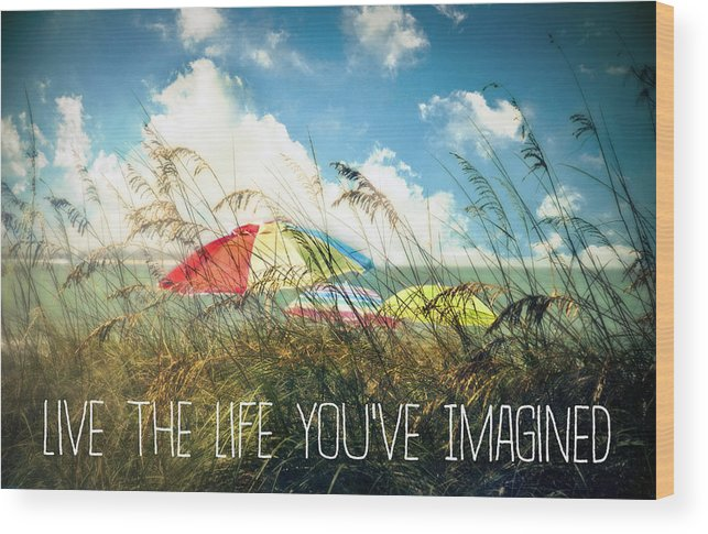 Live The Life You've Imagined Wood Print featuring the photograph Live The Life You've Imagined by Tammy Wetzel
