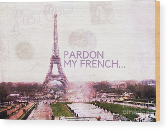 Paris Wood Print featuring the photograph Paris Eiffel Tower Typography Montage Collage - Pardon My French by Kathy Fornal