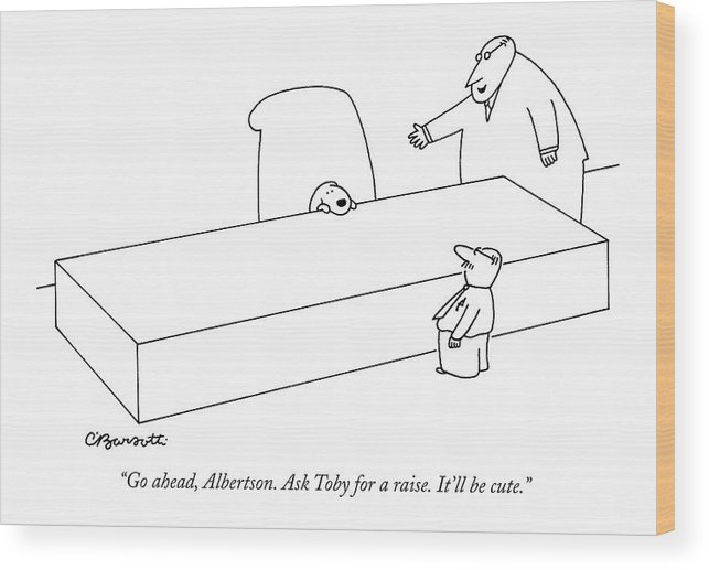 Pets Dogs Business Management Hierarchy Workers Money  (executive Asks Worker To Pretend A Dog Sitting Behind A Desk Is The Boss. ) 120441 Cba Charles Barsotti Wood Print featuring the drawing Go Ahead, Albertson. Ask Toby For A Raise. It'll by Charles Barsotti