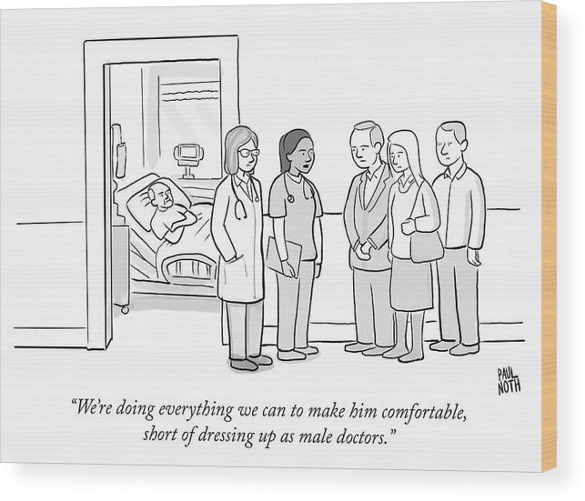 """""""we're Doing Everything We Can To Make Him Comfortable Wood Print featuring the drawing Short Of Dressing Up As Male Doctors by Paul Noth"""