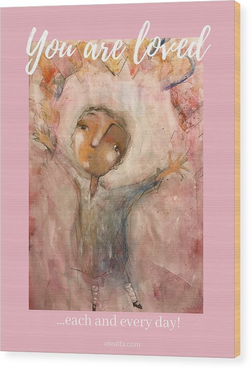 Unique Wood Print featuring the mixed media You Are Loved by Eleatta Diver