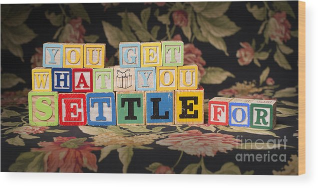 You Get What You Settle For Wood Print featuring the photograph You Get What You Settle For by Art Whitton