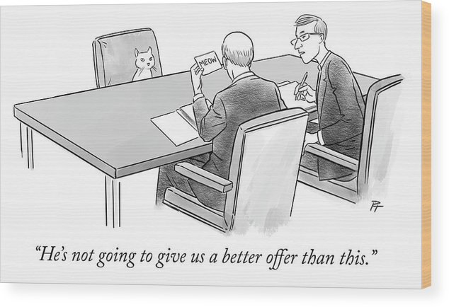 """""""he's Not Going To Give Us A Better Offer Than This."""" Wood Print featuring the drawing Meow by Pia Guerra"""