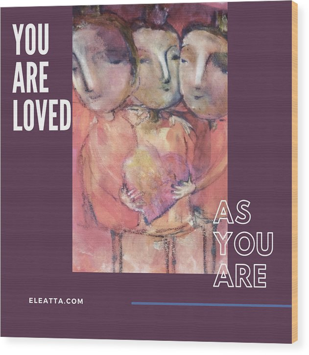 Unique Wood Print featuring the mixed media You Are Loved As You Are by Eleatta Diver