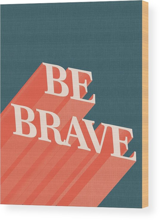 Be Brave Wood Print featuring the mixed media Be Brave by Studio Grafiikka