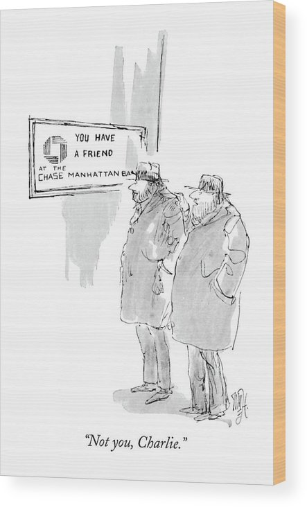 (one Bum To Another As They Stand Next To A Bank Reading A Sign That Says 'you Have A Friend At The Chase Manhattan Bank.') Money Wood Print featuring the drawing Not You, Charlie by William Hamilton