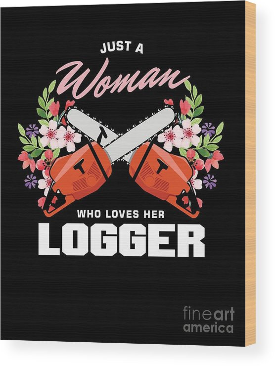 Logger Wood Print featuring the digital art Forestry Lumberjack Logging Lumberman Just A Woman Who Loves Her Logger Gift by Thomas Larch