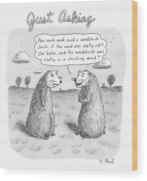 Woodchucks Wood Print featuring the drawing Title: Just Asking One Woodchuck Says To Another by Roz Chast