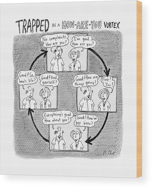 Captionless. Conversation Wood Print featuring the drawing Trapped In A How-are-you Vortex by Roz Chast