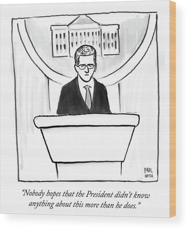 Nobody Hopes That The President Didn't Know Anything About This More Than He Does.' Wood Print featuring the drawing Nobody Hopes That The President Didn't Know by Paul Noth