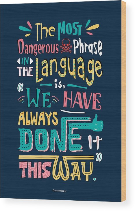 Grace Hopper Motivational Quotes Wood Print featuring the digital art The Most Dangerous Phrase In The Language Is We Have Always Done It This Way quotes poster by Lab No 4