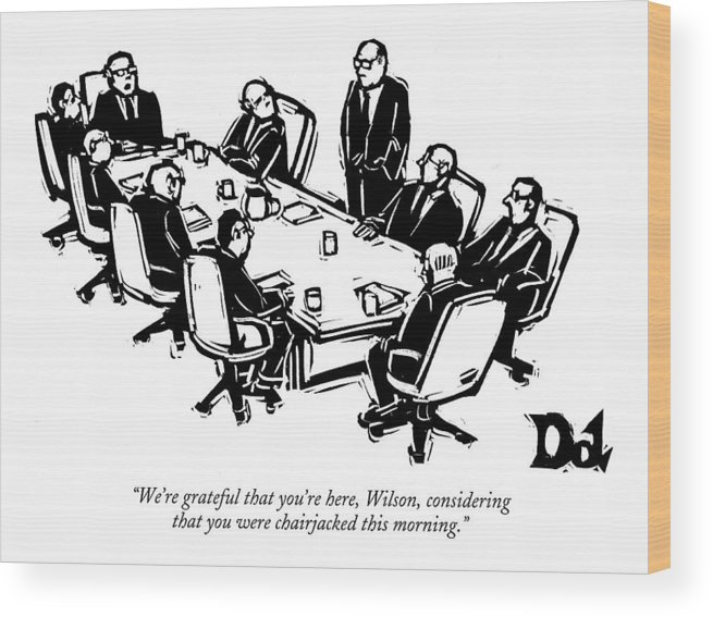 Interiors Crime Word Play Violent Office Partners Violence Table Businessman Businessmen  (seated Executives At Board Meeting To Another Who Is Standing Wood Print featuring the drawing We're Grateful That You're Here by Drew Dernavich