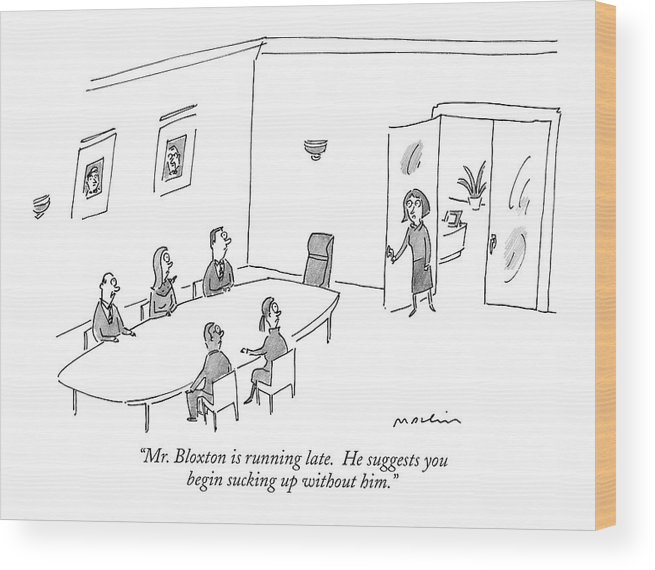 mr. Bloxton Is Running Late. He Suggests You Begin Sucking Up Without Him. (secretary Talking To Executives At Conference Table.) 121101 Mma Michael Maslin Business Management Word Play Wood Print featuring the drawing Mr. Bloxton Is Running Late. He Suggests by Michael Maslin