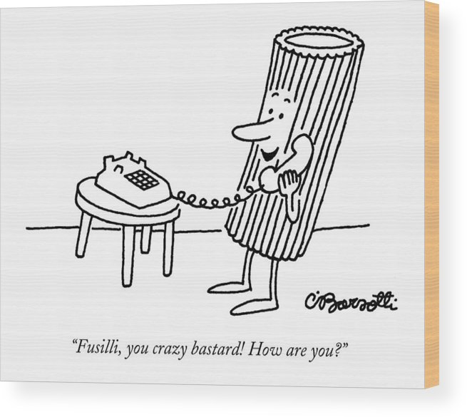 Food Wood Print featuring the drawing Fusilli You Crazy Bastard How Are You? by Charles Barsotti