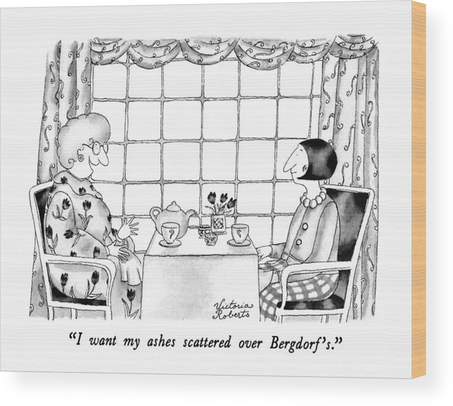 One Woman To Another Having Tea Wood Print featuring the drawing I Want My Ashes Scattered Over Bergdorf's by Victoria Roberts