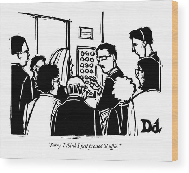 Incompetence Problems Interiors Word Play Floor Floors Ipod Music Business People Person Apology  (man In Elevator Talking To Others.) 121771 Ddr Drew Dernavich Wood Print featuring the drawing Sorry. I Think I Just Pressed 'shuffle.' by Drew Dernavich
