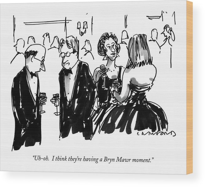 One Man To Another At A Cocktail Party. Their Wives Are Standing Beside Them Wood Print featuring the drawing Uh-oh. I Think They're Having A Bryn Mawr Moment by Michael Crawford