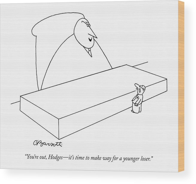 (boss To Fired Employee.) Unemployment Business Management Hierarchy 123053 Cba Charles Barsotti Wood Print featuring the drawing You're Out, Hodges - It's Time To Make Way by Charles Barsotti