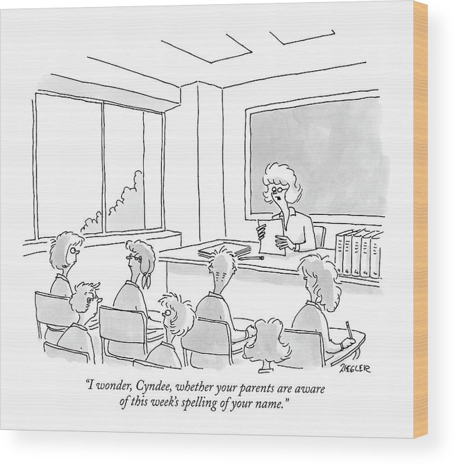 Children Elementary Education School Teacher  (teacher Scolds Student For Changing The Spelling Of Her Name.) 121517 Jzi Jack Ziegler Wood Print featuring the drawing I Wonder, Cyndee, Whether Your Parents Are Aware by Jack Ziegler