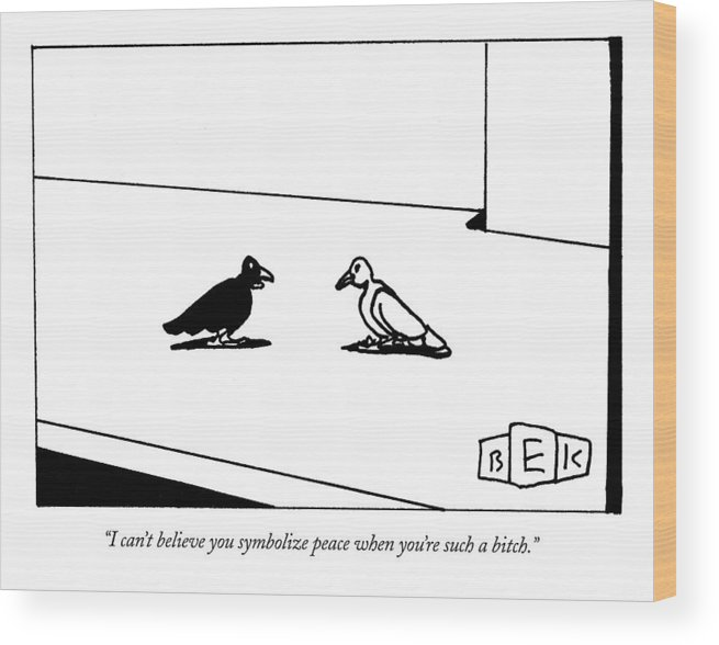 Word Play Birds Talking Wood Print featuring the drawing I Can't Believe You Symbolize Peace When You're by Bruce Eric Kaplan