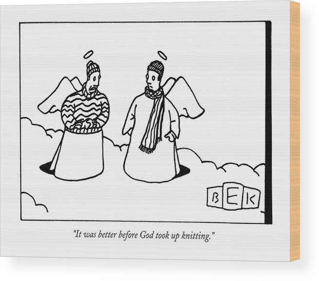 Fashion Hobbies Death Heaven  (one Angel Wearing A Sweater Wood Print featuring the drawing It Was Better Before God Took Up Knitting by Bruce Eric Kaplan