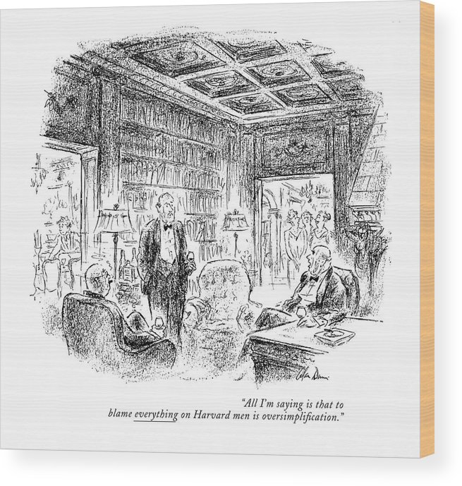 Group Of Men Having Brandy & Cigars After Dinner. Their Wives Are Entering The Room.  Conversation Men Collegiate Ivy League Yale Princeton University College Elite Rich Riches Wealth Wealthy Opulent Idle Pretentious Iwd Opulence Universities Colleges Artkey 67681 Wood Print featuring the drawing All I'm Saying Is That To Blame Everything by Alan Dunn