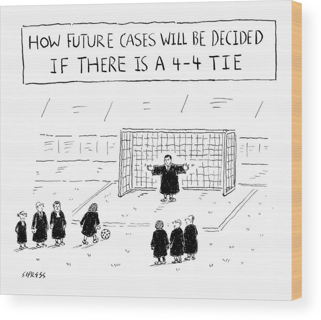 Title: How Future Cases Will Be Decided If There Is A 4-4 Tie Soccer Wood Print featuring the drawing New Yorker August 22nd, 2016 by David Sipress