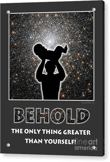 Behold - The Only Thing Greater Than Yourself Acrylic Print