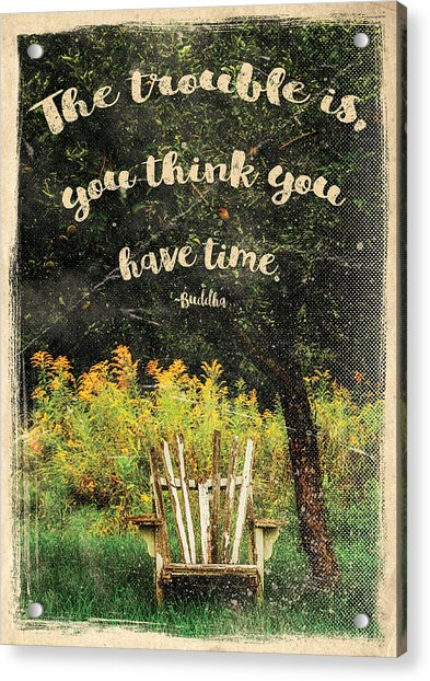 The Trouble Is You Think You Have Time Buddha Quote Acrylic Print