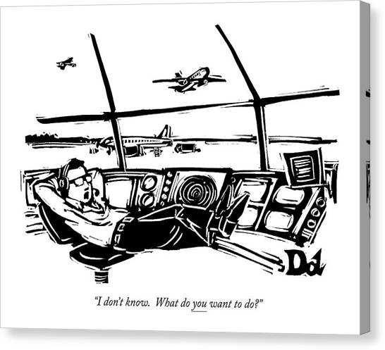 Air Traffic Control Canvas Print - I Don't Know. What Do You Want To Do? by Drew Dernavich