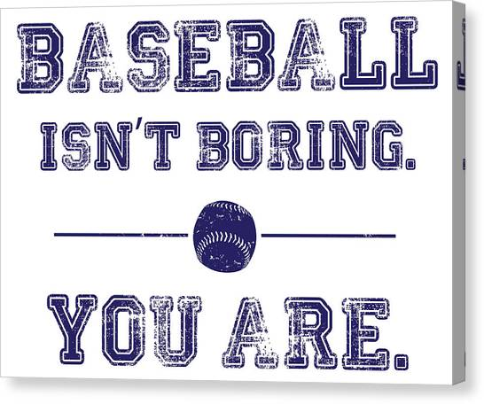 Baseball Isn't Boring. You Are Canvas Print by The Heckler